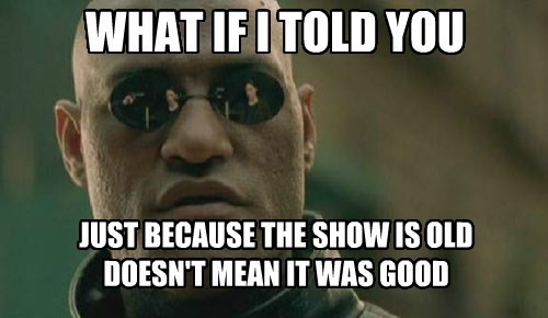 WHAT IF I TOLD YOU JUST BECAUSE THE SHOW IS OLD DOESN'T MEAN IT WAS GOOD
