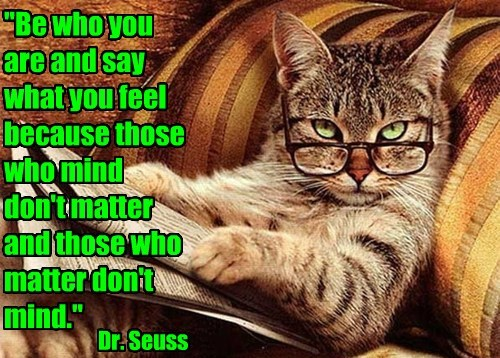 """Be who you are and say what you feel because those who mind don't matter and those who matter don't mind."" Dr. Seuss"
