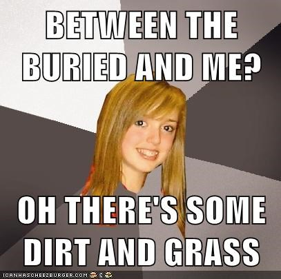 BETWEEN THE BURIED AND ME?  OH THERE'S SOME DIRT AND GRASS