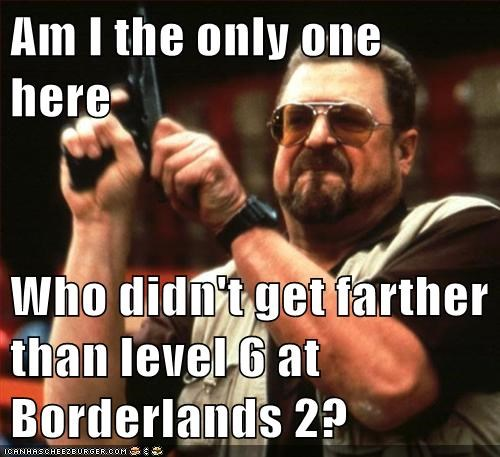 Am I the only one here  Who didn't get farther than level 6 at Borderlands 2?