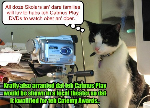 All doze Skolars an' dare families will luv to habs teh Catmus Play DVDs to watch ober an' ober.. Krafty also arranjed dat teh Catmus Play would be shown in a local theater so dat it kwalified for teh Catemy Awards..