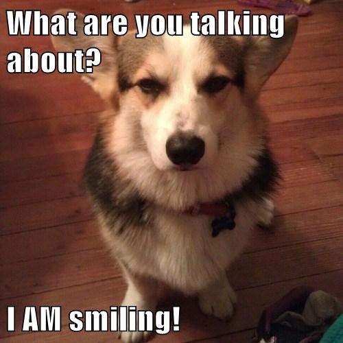 What are you talking about? I AM smiling!
