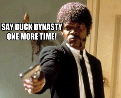 SAY DUCK DYNASTY ONE MORE TIME!