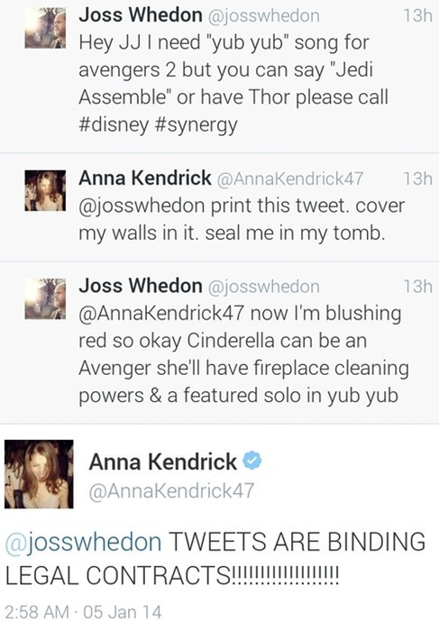 "Text - Joss Whedon @josswhedon Hey JJ I need ""yub yub"" song for avengers 2 but you can say ""Jedi Assemble"" or have Thor please call #disney #synergy 13h Anna Kendrick @AnnaKendrick47 @josswhedon print this tweet. cover my walls in it. seal me in my tomb. 13h Joss Whedon @josswhedon @AnnaKendrick47 now I'm blushing red so okay Cinderella can be an Avenger she'll have fireplace cleaning powers&a featured solo in yub yub 13h Anna Kendrick @AnnaKendrick47 @josswhedon TWEETS ARE BINDING LEGAL CONTRAC"