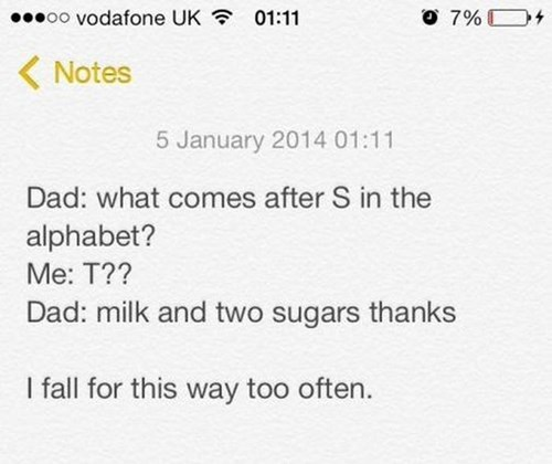 Text - O 7% oo vodafone UK 01:11 Notes 5 January 2014 01:11 Dad: what comes after S in the alphabet? Ме: Т?? Dad: milk and two sugars thanks I fall for this way too often.