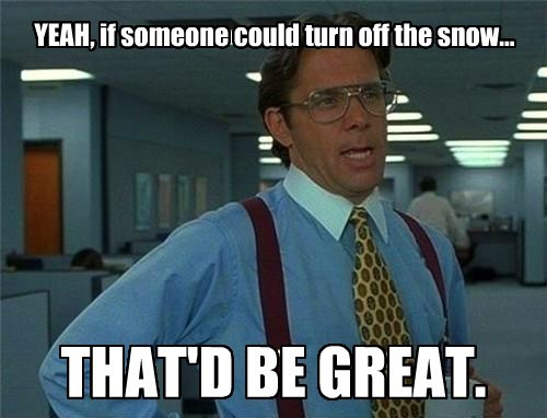 YEAH, if someone could turn off the snow... THAT'D BE GREAT.