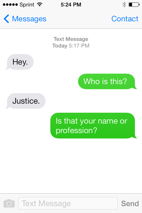 Text - Sprint 5:24 PM Messages Contact Text Message Today 5:17 PM Неу. Who is this? Justice. Is that your name or profession? Text Message Send