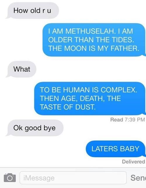 Text - How old r u I AM METHUSELAH. I AM OLDER THAN THE TIDES. THE MOON IS MY FATHER. What TO BE HUMAN IS COMPLEX. THEN AGE, DEATH, THE TASTE OF DUST. Read 7:39 PM Ok good bye LATERS BABY Delivered Sen iMessage