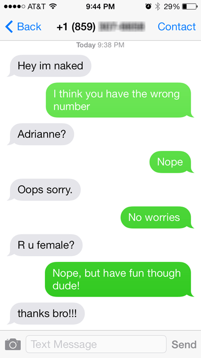 Text - o AT&T 9:44 PM 29% Вack +1 (859) Contact Today 9:38 PM Hey im naked I think you have the wrong number Adrianne? Nope Oops sorry No worries Ru female? Nope, but have fun though dude! thanks bro!!! Text Message Send о