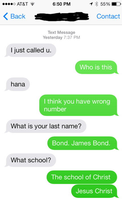 Text - 0 AT&T 55% 6:50 PM Вack Contact Text Message Yesterday 7:37 PM I just called u. Who is this hana I think you have wrong number What is your last name? Bond. James Bond. What school? The school of Christ Jesus Christ