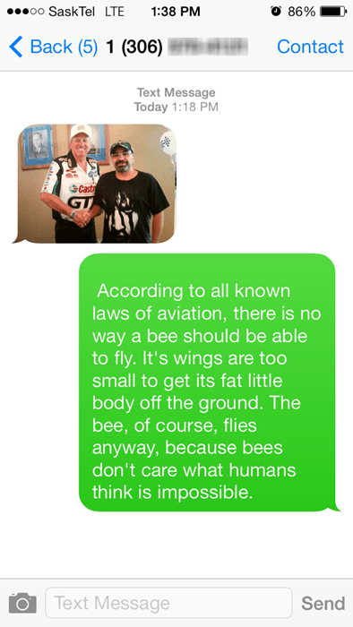 Text - oo SaskTel LTE 1:38 PM 86% Back (5) 1 (306) Contact Text Message Today 1:18 PM Cast GT According to all known laws of aviation, there is no way a bee should be able to fly. It's wings are too small to get its fat little body off the grou nd. The bee, of course, flies anyway, because bees don't care what humans think is impossible. Text Message Send