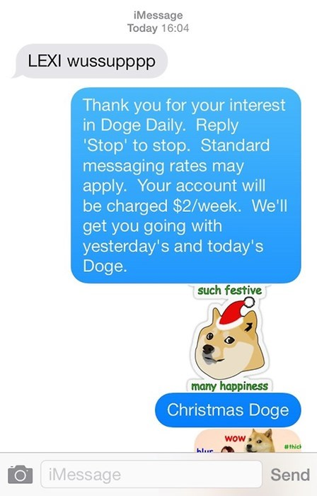 Text - iMessage Today 16:04 LEXI wussupppp Thank you for your interest in Doge Daily. Reply 'Stop' to stop. Standard messaging rates may apply. Your account will be charged $2/week. We'll get you going with yesterday's and today's Doge. such festive many happiness Christmas Doge wow #thick hlur iMessage Send
