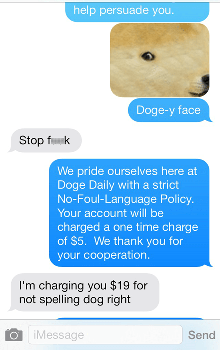 Text - help persuade you. Doge-y face Stop fk We pride ourselves here at Doge Daily witha strict No-Foul-Language Policy. Your account will be charged a one time charge of $5. We thank you for your cooperation. I'm charging you $19 for not spelling dog right iMessage Send