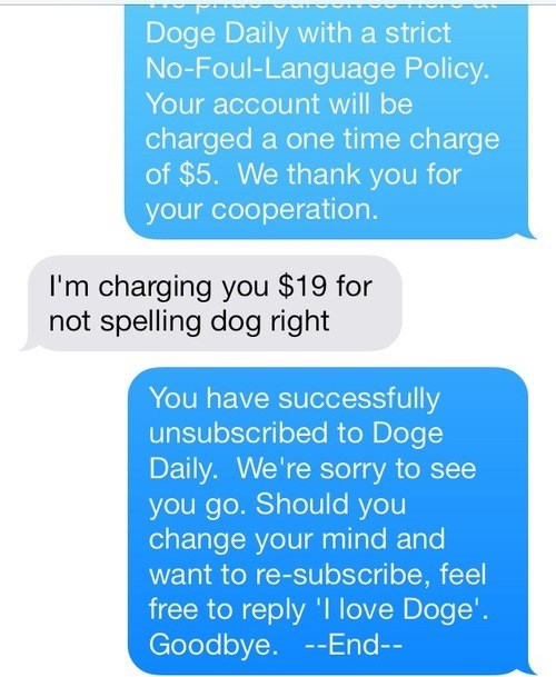Text - Doge Daily with a strict No-Foul-Language Policy. Your account will be charged a one time charge of $5. We thank you for your cooperation. I'm charging you $19 for not spelling dog right You have successfully unsubscribed to Doge Daily. We're sorry to see you go. Should you change your mind and want to re-subscribe, feel free to reply 'I love Doge'. Goodbye. --End--
