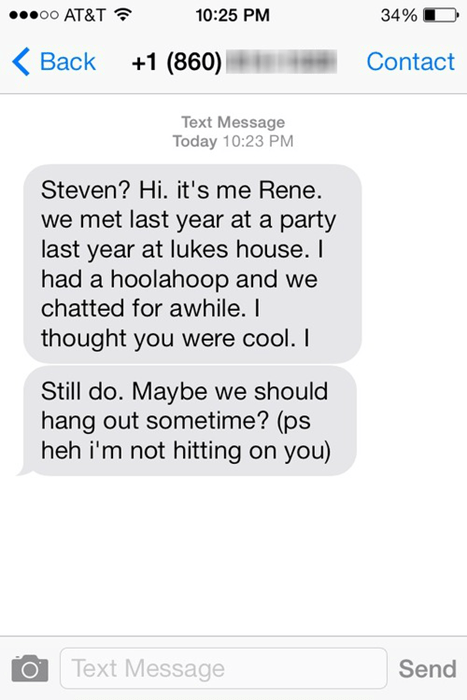 Text - o0 AT&T 10:25 PM 34% +1 (860) Contact Вack Text Message Today 10:23 PM Steven? Hi. it's me Rene. we met last year at a party last year at lukes house. I had a hoolahoop and we chatted for awhile. I thought you were cool. I Still do. Maybe we should hang out sometime? (ps heh i'm not hitting on you) Text Message Send