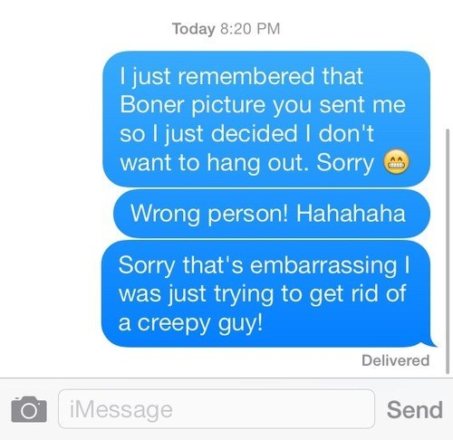 Text - Today 8:20 PM I just remembered that Boner picture you sent me so l just decided I don't want to hang out. Sorry AA Wrong person! Hahahaha Sorry that's embarrassingI was just trying to get rid of a creepy guy! Delivered iMessage Send O