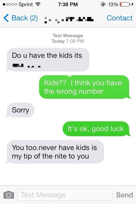 Text - oooo Sprint 13%D 7:38 PM Back (2) Contact Text Message Today 7:00 PM Do u have the kids its Kids?? I think you have the wrong number Sorry It's ok, good luck You too.never have kids is my tip of the nite to you Text Message Send