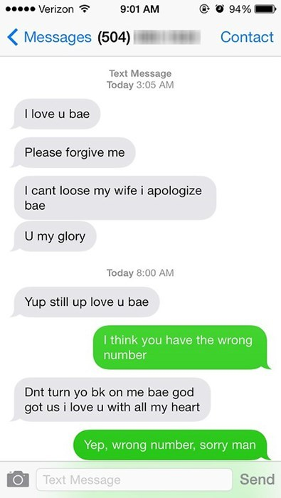 Text - Verizon 9:01 AM 94% Messages (504) Contact Text Message Today 3:05 AM I love u bae Please forgive me I cant loose my wife i apologize bae U my glory Today 8:00 AM Yup still up love u bae I think you have the wrong number Dnt turn yo bk on me bae god got us i love u with all my heart Yep, wrong number, sorry man Text Message Send