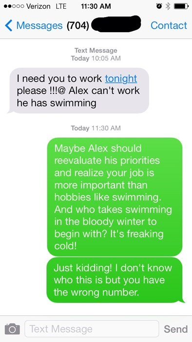Text - ooo Verizon LTE 11:30 AM Messages (704) Contact Text Message Today 10:05 AM I need you to work tonight please!!!@ Alex can't work he has swimming Today 11:30 AM Maybe Alex should reevaluate his priorities and realize your job is more important than hobbies like swimming. And who takes swimming in the bloody winter to begin with? It's freaking cold! Just kidding! I don't know who this is but you have the wrong number. Text Message Send