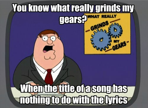 You know what really grinds my gears? When the title of a song has nothing to do with the lyrics