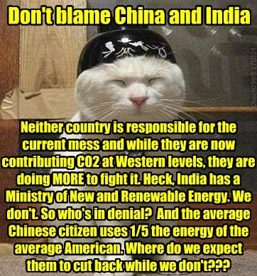 Don't blame China and India Neither country is responsible for the current mess and while they are now contributing CO2 at Western levels, they are doing MORE to fight it. Heck, India has a Ministry of New and Renewable Energy. We don't. So who's in denial? And the average Chinese citizen uses 1/5 the energy of the average American. Where do we expect them to cut back while we don't??? Chech1965 170114