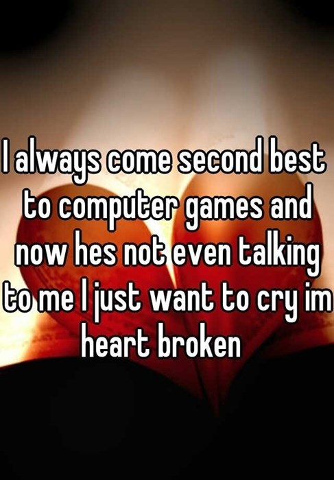 I always come second best to computer games and now hes not even talking to me just want to cry im heart broken