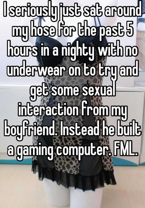 i seriously just sat around my house for the past 5 hours in a nighty with no underwear on to try and get some sexual interaction from my boyfriend Instead he built a gaming computer. FML