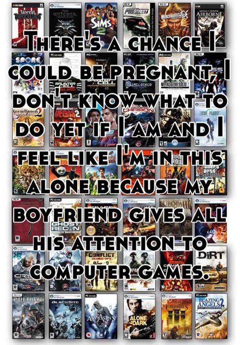 "There's a chance I could be pregnant, I don't know what to do yet if I am and I feel like i""m in this alone because my boyfriend gives all his attention to computer games"