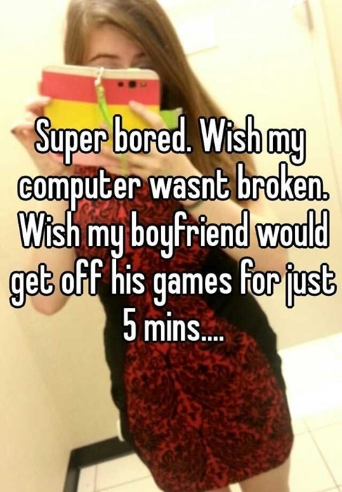 Super bored Wish my Computer wasnt broken Wish my boyfriend would get off his games for just 5 mins...