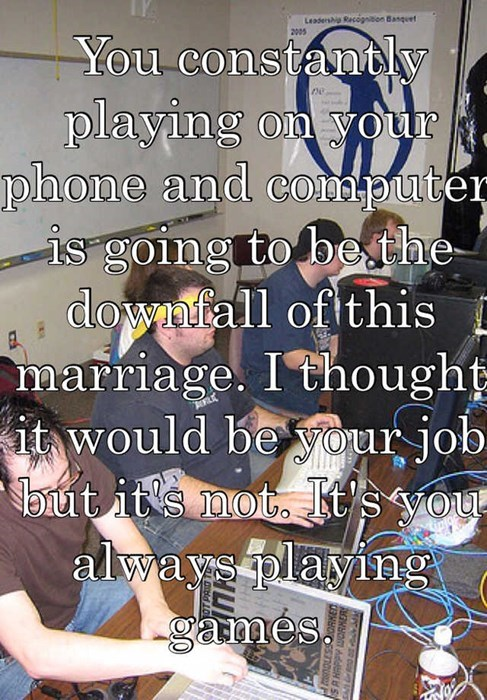 You constantly playing on your phone and computer is going to be the downfall of this marriage. I thought it would be your job- but its not It's you always playing games
