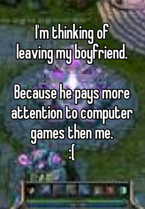 Im thinking of leaving my boyfriend Because he pays more attention to computer games then me.