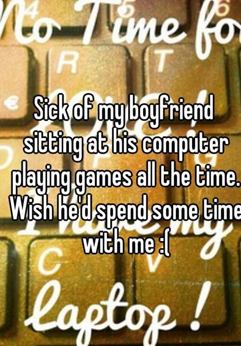 Sick of my boyfriend sitting at his computer playing games all the time. Wish hed spend some time with me