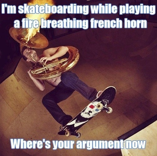 argument invalid,french horn,skateboarding