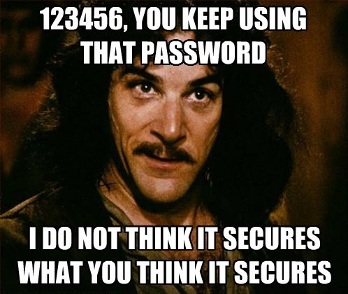 123456, YOU KEEP USING THAT PASSWORD I DO NOT THINK IT SECURES WHAT YOU THINK IT SECURES