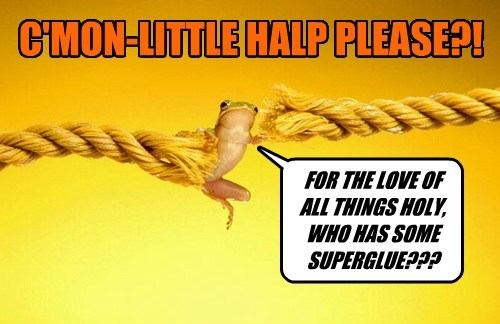 C'MON-LITTLE HALP PLEASE?! FOR THE LOVE OF ALL THINGS HOLY, WHO HAS SOME SUPERGLUE???