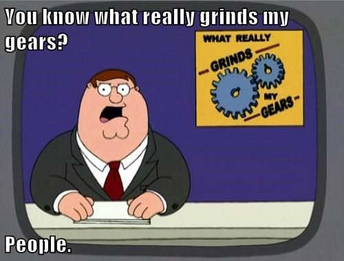 You know what really grinds my gears? People.