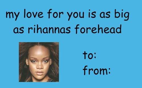 Face - my love for you is as big as rihannas forehead to: from: