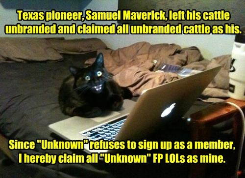 "Texas pioneer, Samuel Maverick, left his cattle unbranded and claimed all unbranded cattle as his. Since ""Unknown"" refuses to sign up as a member, I hereby claim all ""Unknown"" FP LOLs as mine."