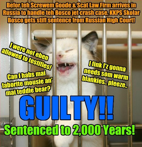 GUILTY!! Sentenced to 2,000 Years! I were not eben allowed to testifies! Can I habs mai faborite mousie an' mai teddie bear? I fink I'z gonna needs som warm blankies.. pleeze.. Befor teh Screwem Goode & Scat Law Firm arrives in Russia to handle teh Bosco jet crash case, KKPS Skolar Bosco gets stiff sentence from Russian High Court!
