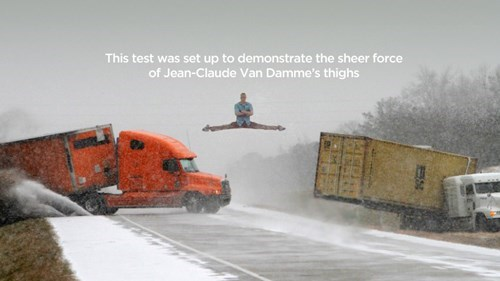 Snow - This test was set up to demonstrate the sheer force of Jean-Claude Van Damme's thighs