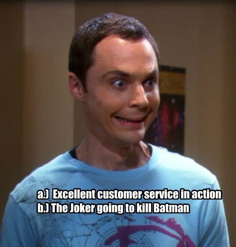 a.) Excellent customer service in action b.) The Joker going to kill Batman