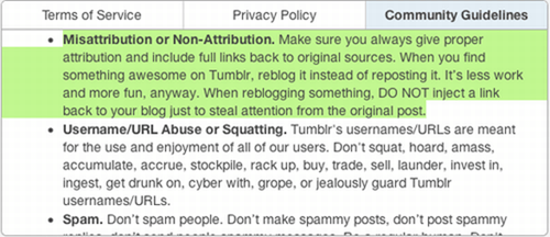 Text - Terms of Service Privacy Policy Community Guidelines Misattribution or Non-Attribution. Make sure you always give proper attribution and include full links back to original sources. When you find something awesome on Tumblr, reblog it instead of reposting it. It's less work and more fun, anyway. When reblogging something, DO NOT inject a link back to your blog just to steal attention from the original post. Usemame/URL Abuse or Squatting. Tumblr's usernames/URLS are meant for the use and