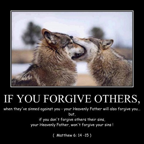 IF YOU FORGIVE OTHERS, when they've sinned against you - your Heavenly Father will also forgive you... but, if you don't forgive others their sins, your Heavenly Father, won't forgive your sins ! ( Matthew 6: 14 -15 )