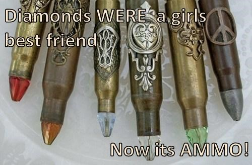 Diamonds WERE  a girls     best friend  Now its AMMO!