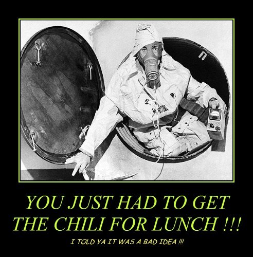 YOU JUST HAD TO GET THE CHILI FOR LUNCH !!! I TOLD YA IT WAS A BAD IDEA !!!