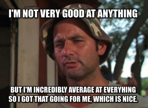 being average,caddyshack,bill murray,i got that going for me