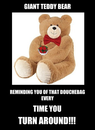 GIANT TEDDY BEAR REMINDING YOU OF THAT DOUCHEBAG EVERY TIME YOU TURN AROUND!!!