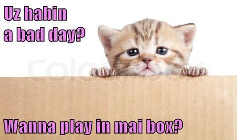 Uz habin                                                              a bad day?  Wanna play in mai box?