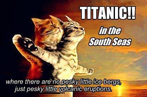 TITANIC!! where there are no pesky little ice bergs, just pesky little volcanic eruptions. in the South Seas