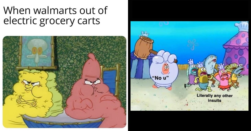 "spongebob memes of fat Patrick and spongebob and Patrick dressed as a glove | fat and angry Spongebob and Patrick walmarts out electric grocery carts | ""No u"" Literally any other insults Patrick chasing people with a hammer"
